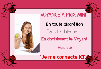 Voyance à prix mini - en toute discrétion par chat internet - en choisissant le voyant puis sur Je me connecte ICI